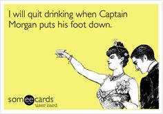 Free and Funny Confession Ecard: I will quit drinking when Captain Morgan puts his foot down. Wtf Funny, Funny Cute, Hilarious, Drinking Quotes, Quit Drinking, Victoria, In Vino Veritas, I Love To Laugh, E Cards