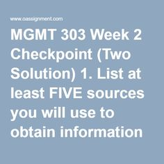 MGMT 303 Week 2 Checkpoint (Two Solution) 1.List at least FIVEsources you will use to obtain information about the firm's strengths, weaknesses, opportunities, and threats 2. Rate,from the best to the worst, each of the sources you indicated in #1 above as being sources you will use in your analysis 3. As a manager, how confident would you be in basing strategic decisions on the information that you've