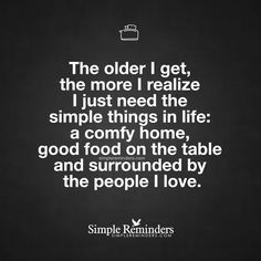 """The older I get, the more I realize I just need the simple things in life: a comfy home, good food on the table and surrounded by the people I love."" — Unknown Author"