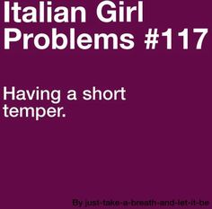 Short temper + being short in general = Italian girl problems. ;)