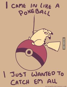 I came in like a... pokéball? Hahaha genius!