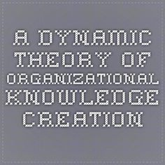 A Dynamic Theory of Organizational Knowledge Creation Choose Me, Theory, Periodic Table, Literature, Knowledge, University, Literatura, Periotic Table, Colleges