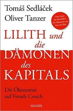 Lilith und die Dämonen des Kapitals: Die Ökonomie auf Freuds Couch: Amazon.de: Tomas Sedlacek, Oliver Tanzer: Bücher