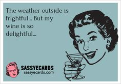 The weather outside is frightful...but my wine is so delightful