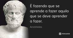 É fazendo que se aprende a fazer aquilo que se deve aprender a fazer. — Aristóteles