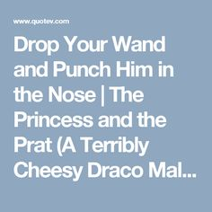 Drop Your Wand and Punch Him in the Nose   The Princess and the Prat (A Terribly Cheesy Draco Malfoy Love Story)