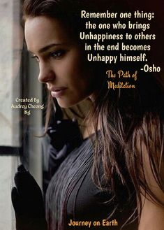 Remember one thing: the one who brings Unhappiness to others in the end becomes Unhappy himself. -Osho The Path of Meditation