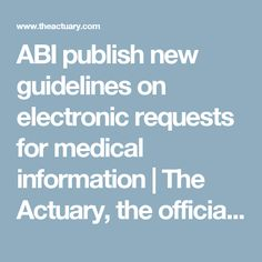 ABI publish new guidelines on electronic requests for medical information     The Actuary, the official magazine of the Institute and Faculty of Actuaries
