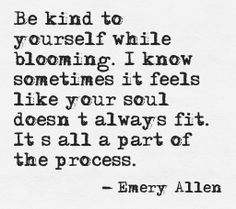 Be kind to yourself while blooming. I know sometimes it feels like your soul doesn't always fit. It's all a part of the process. Emery Allen