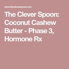 The Clever Spoon: Coconut Cashew Butter - Phase 3, Hormone Rx