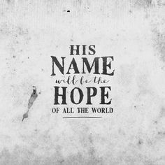 And his name will be the hope of all the world. Matt 12:21 (NLT)