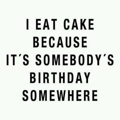 I eat cake because it's somebody's birthday somewhere @Jess Pearl white @Kimberly Peterson Cole  @cheryl ng Mitchell