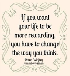 If you want your life to be more rewarding, you have to change the way you think. ~ Oprah Winfrey