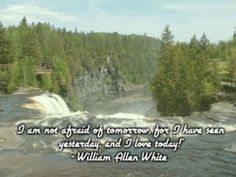 "I am not afraid of tomorrow, for i have seen yesterday, and i love today!""- william allen white"