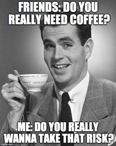 Friends: Do you really need coffee? ME: Do you really  wanna take that risk?? Jeff's Coffee Stuff