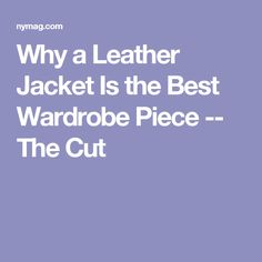 Why a Leather Jacket Is the Best Wardrobe Piece -- The Cut