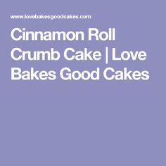 Cinnamon Roll Crumb Cake | Love Bakes Good Cakes