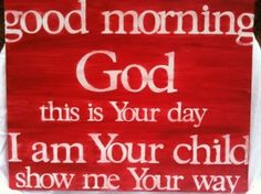 Good morning God this is your day I am your child you show me your way
