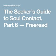 The Seeker's Guide to Soul Contact, Part 6 — Freeread