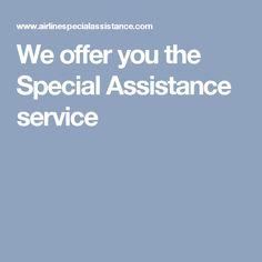 We offer you the Special Assistance service