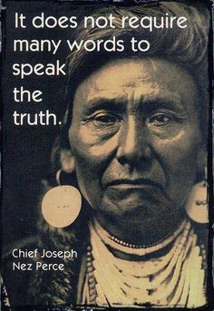 It does not require many words to speak the truth - Chief Joseph Nez Perce Native American Legends, Native American Wisdom, Native American History, American Indians, American Indian Quotes, Native American Spirituality, Native American Decor, Native American Pictures, Native American Jewelry