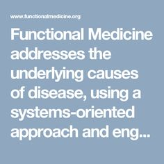 Functional Medicine addresses the underlying causes of disease, using a systems-oriented approach and engaging both patient and practitioner in a therapeutic partnership. It is an evolution in the practice of medicine that better addresses the healthcare needs of the 21st century. By shifting the traditional disease-centered focus of medical practice to a more patient-centered approach, Functional Medicine addresses the whole person, not just an isolated set of symptoms.