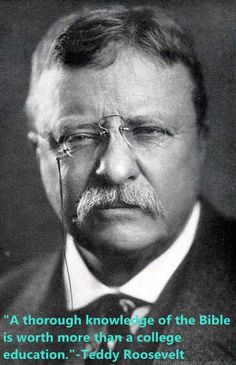 """""""A thorough knowledge of the Bible is worth more than a college education.""""-Teddy Roosevelt"""