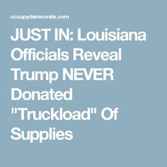 "JUST IN: Louisiana Officials Reveal Trump NEVER Donated ""Truckload"" Of Supplies"