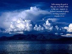 Who among the Gods is  like you, O Lord? Who  is like you - majestic in  holiness, awesome in glory,  working wonders?  Exodus 15:11