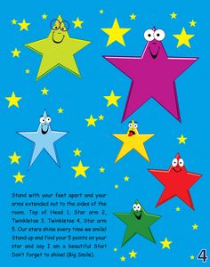 Stand with your feet apart and your arms extended out to the sides of the room. Top of Head 1, Star arm 2, Twinkletoe 3, Twinkletoe 4, Star arm 5. Our stars shine every time we smile! Stand up and find your 5 points on your star and say I am a beautiful Star! Don't forget to shine! (Big Smile).