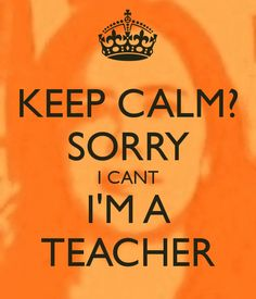 keep-calm-sorry-i-cant-i-m-a-teacher.png (600×700)
