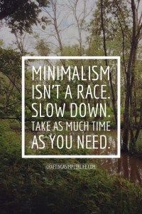 Minimalism isn't a race. slow down. tips for becoming a minimalist. minimalism ideas. How to become a minimalist, easy way to declutter.