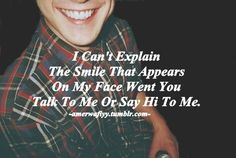 I can't explain the smile that appears on my face when you talk to me or say hi to me.