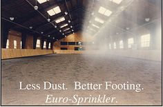 Euro-Sprinkler Systems Precise automatic watering for your indoor arena at the touch of a button. This system provides a gentle rain that waters the entire arena evenly and consistenly in only 2-3 minutes. No freezing, puddling, or dripping!