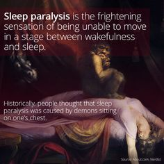 """Cultures throughout history have invented explanations for the frightening phenomenon of sleep paralysis. Some blamed the condition on demons or witches that would sit on the chests of victims, prompting people to call the experience """"witch riding"""" or a visit from """"old hag."""" In fact, superstitions about sleep paralysis gave us the word """"nightmare,"""" as the chest-sitting demons were also known as mare or mære.   Click the image above to learn more!"""