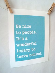 Be nice to people. It's a wonderful legacy to leave behind.