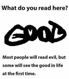Look for the good in life, not the evil...