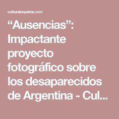 """""""Ausencias"""": Impactante proyecto fotográfico sobre los desaparecidos de Argentina - Cultura Inquieta"""