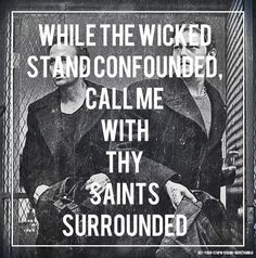 While the wicked stand confounded, call me with thy saints surrounded.