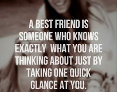 A best friend is someone who knows exactly what you are thinking about just by taking one quick glance at you. #quotes