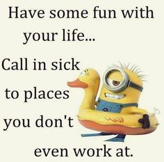 Have some fun w/yr life. Call in sick to places you don't even work at.