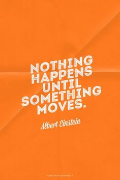 Nothing happens until something moves.