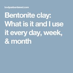 Bentonite clay: What is it and I use it every day, week, & month