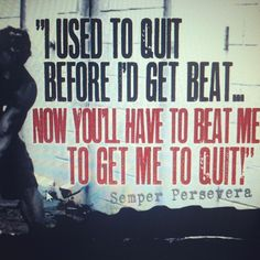 I used to quit before I'd get beat. Now you'll have to beat me to get me to quit!