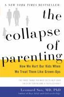 The collapse of parenting : how we hurt our kids when we treat them like grown-ups : the three things you must do to help your child or teen become a fulfilled adult / Leonard Sax, M.D., Ph.D.