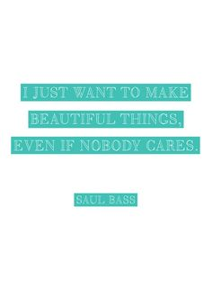 I just want to make beautiful things...even if nobody cares. saul bass