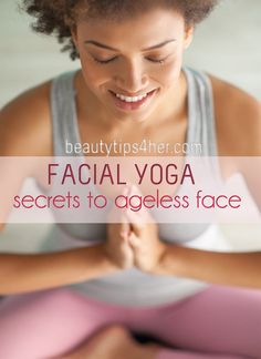 Face Yoga : Secrets to an Ageless Face – Benefits of Facial Yoga | Beauty and MakeUp Tips