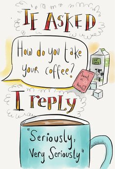 Coffee Humor | If asked how do you take your coffee, I reply, seriously, very seriously! From the Funny Technology Community on Google Plus via Mara Mascaro