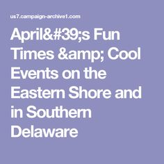 April's Fun Times & Cool Events on the Eastern Shore and in Southern Delaware
