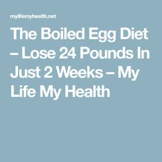 The Boiled Egg Diet – Lose 24 Pounds In Just 2 Weeks – My Life My Health